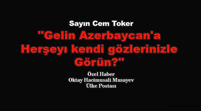 Sayın Toker, gelin Azerbaycan'a herşeyı kendi gözlerinizle görün?