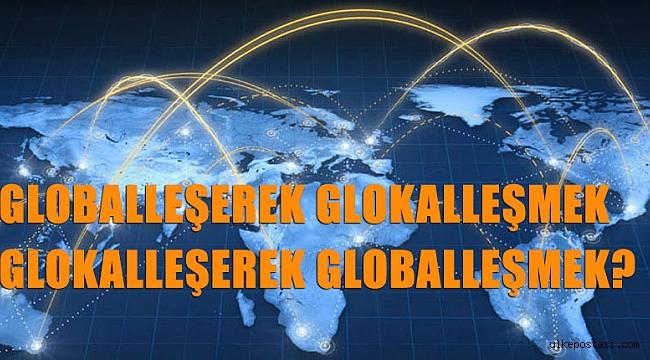 GLOBALLEŞEREK GLOKALLEŞMEK GLOKALLEŞEREK GLOBALLEŞMEK?