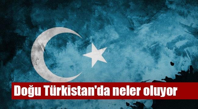 Doğu Türkistan'da neler oluyor?