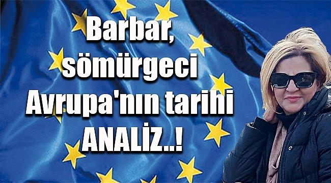 Barbar, sömürgeci Avrupa'nın tarihi ANALİZ..!