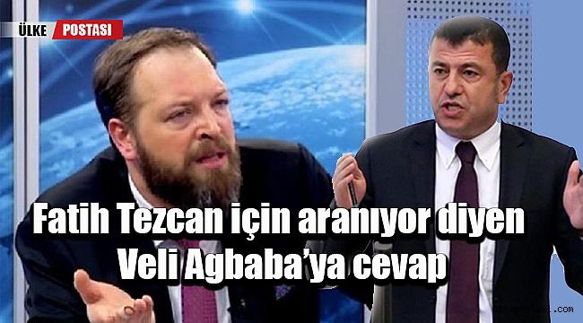 Fatih Tezcan için aranıyor diyen Veli Agbaba'ya cevap?