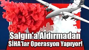 Salgın'a Aldırmadan SİHA'lar Operasyon Yapıyor!
