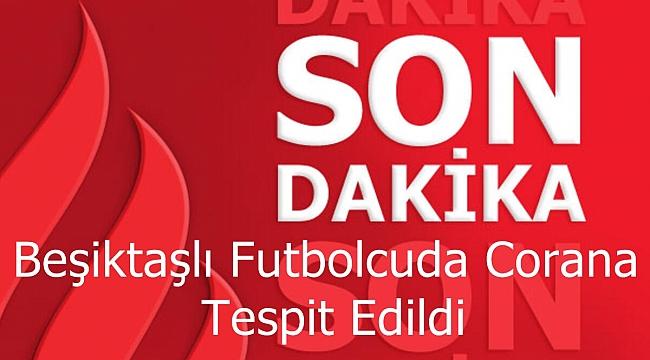 Beşiktaşlı Futbolcuda Covit 19 Virüsü Tespit Edildi