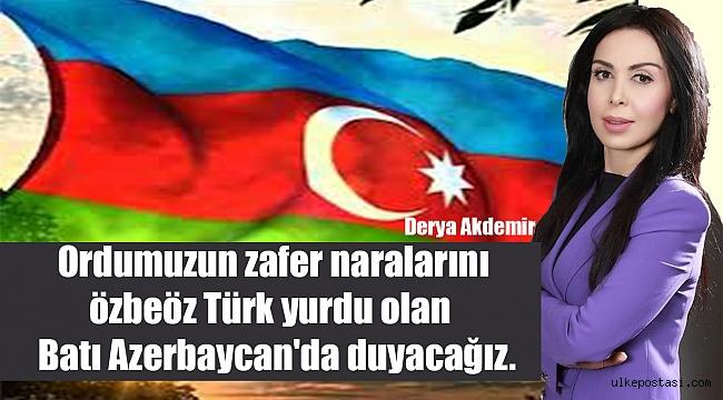 Ordumuzun zafer naralarını özbeöz Türk yurdu olan Batı Azerbaycan'da duyacağız.