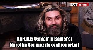 Kuruluş Osman'ın Bamsı'sı Nurettin Sönmez ile özel röportaj!